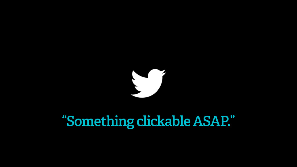 """""""Something clickable ASAP."""""""