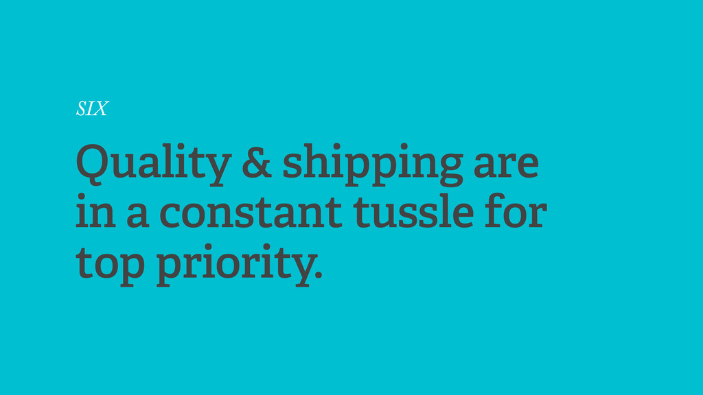 SIX Quality & shipping are in a constant tussle...