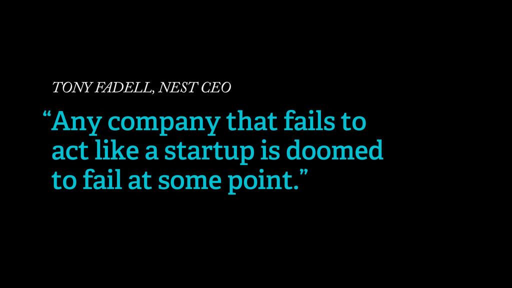 TONY FADELL, NEST CEO Any company that fails to...