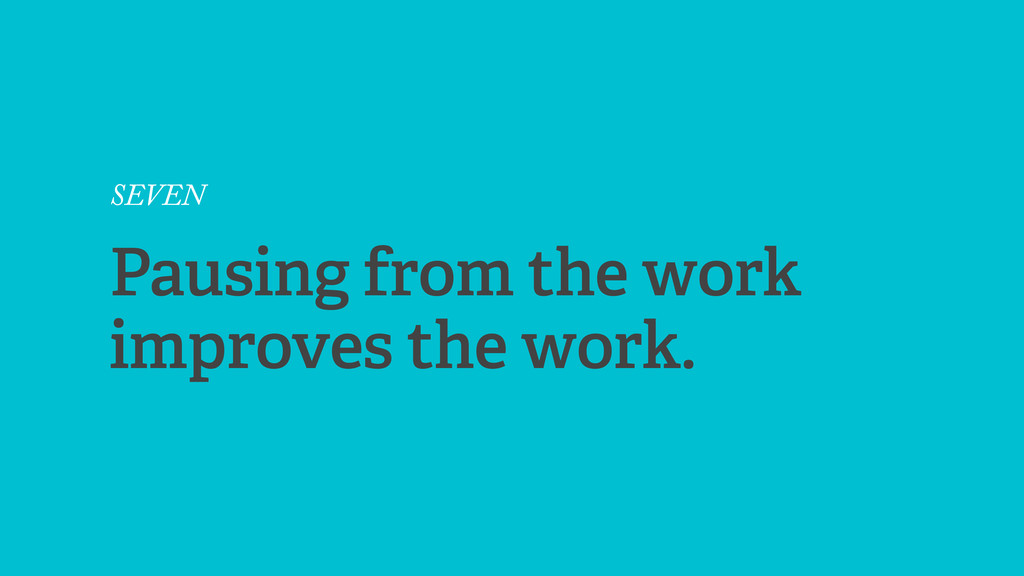 SEVEN Pausing from the work improves the work.
