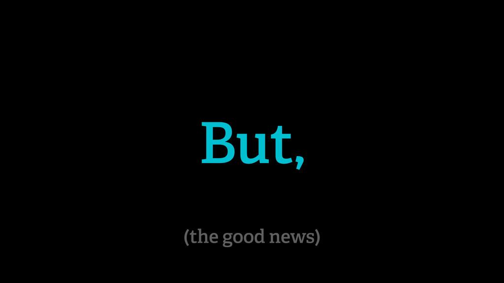 But, (the good news)