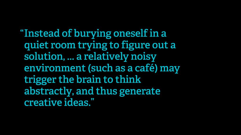Instead of burying oneself in a quiet room tryi...