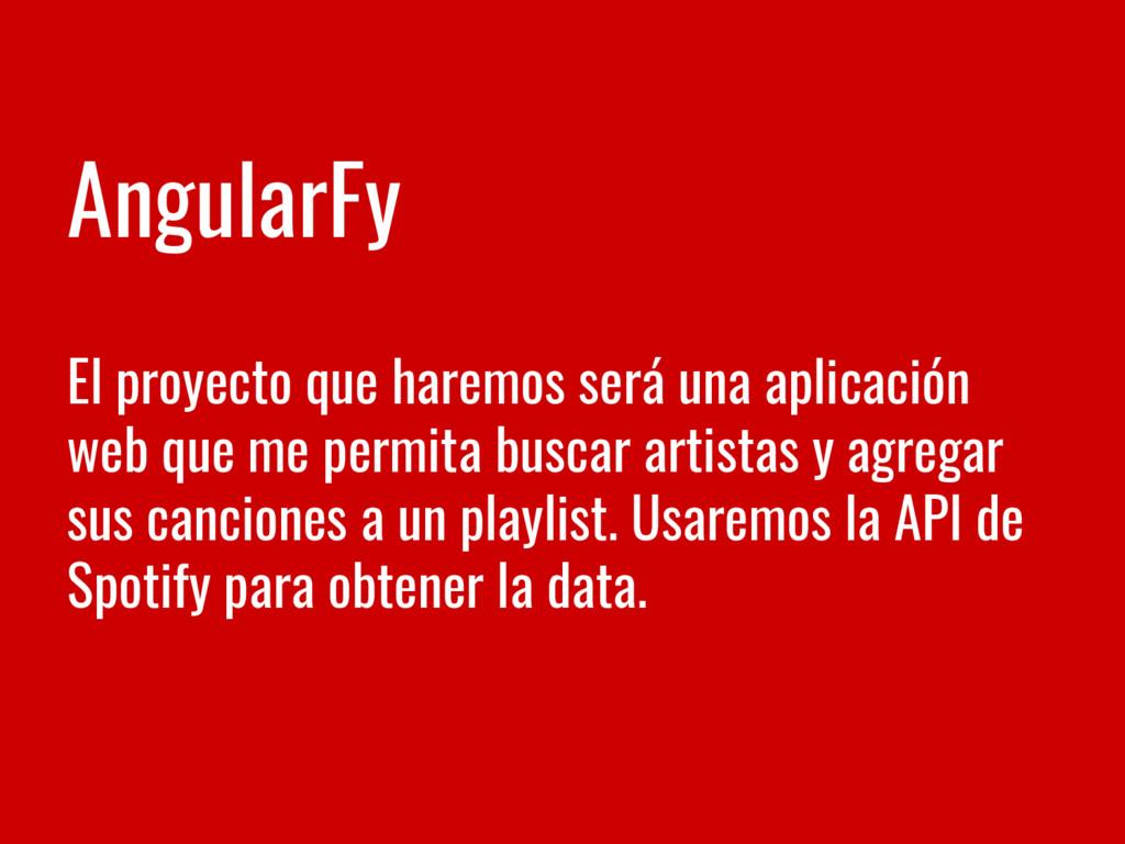 AngularFy El proyecto que haremos será una apli...