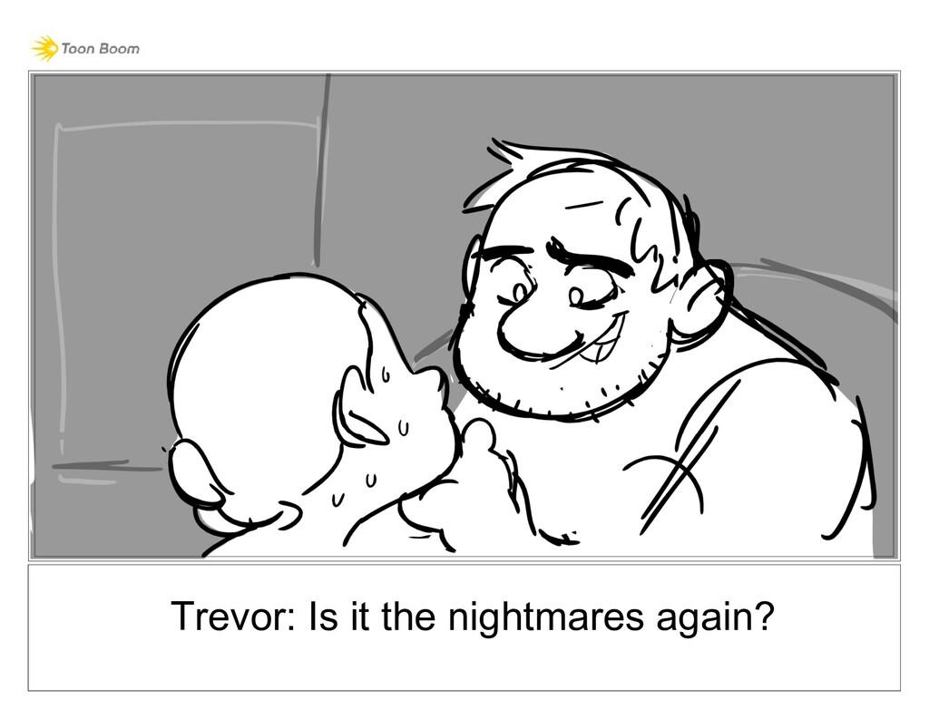 Trevor: Is it the nightmares again?