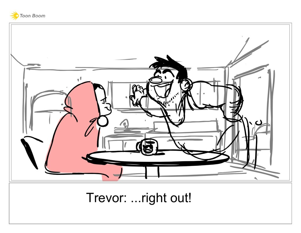 Trevor: ...right out!