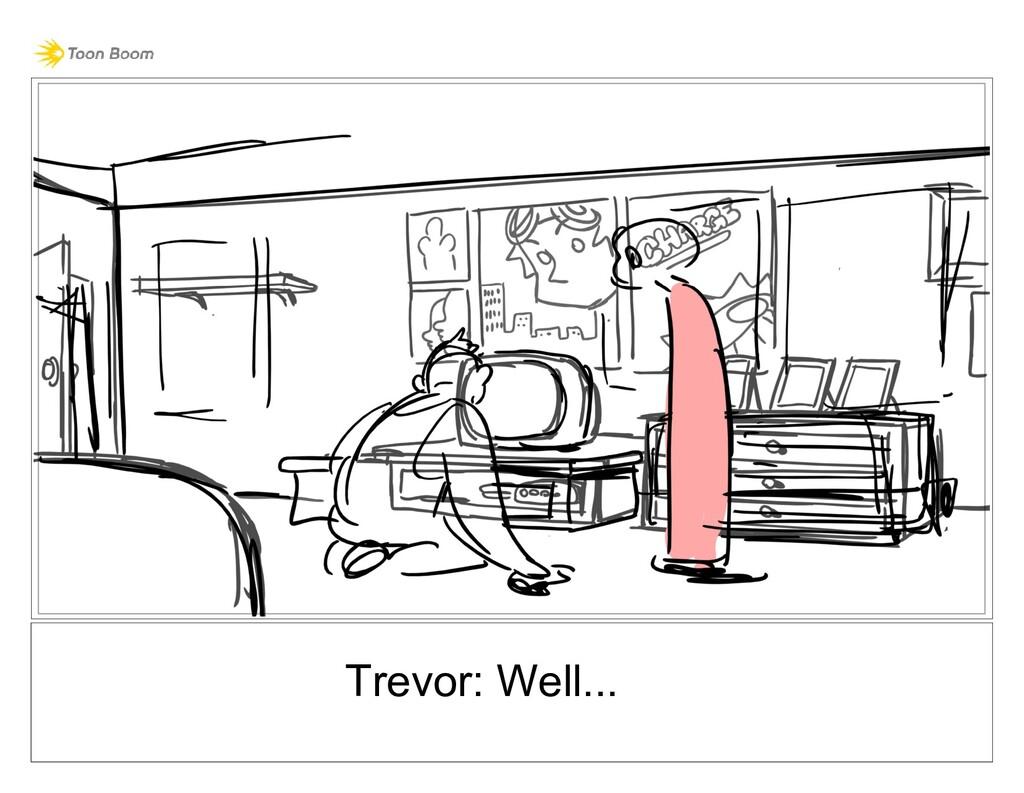 Trevor: Well...