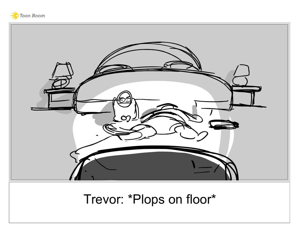 Trevor: *Plops on floor*