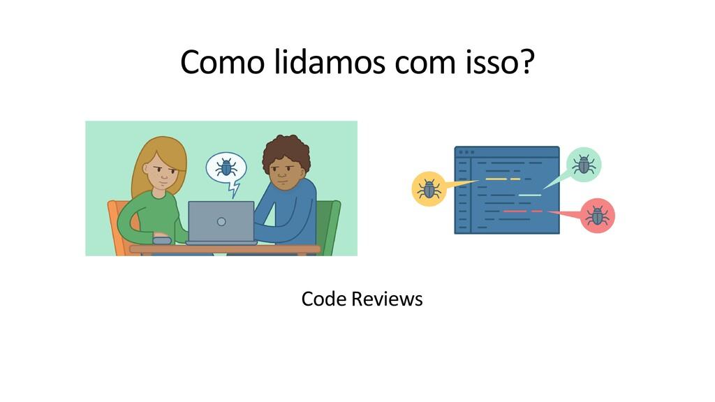 Como lidamos com isso? Code Reviews