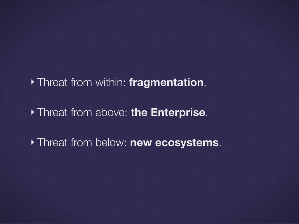‣ Threat from within: fragmentation. ‣ Threat f...