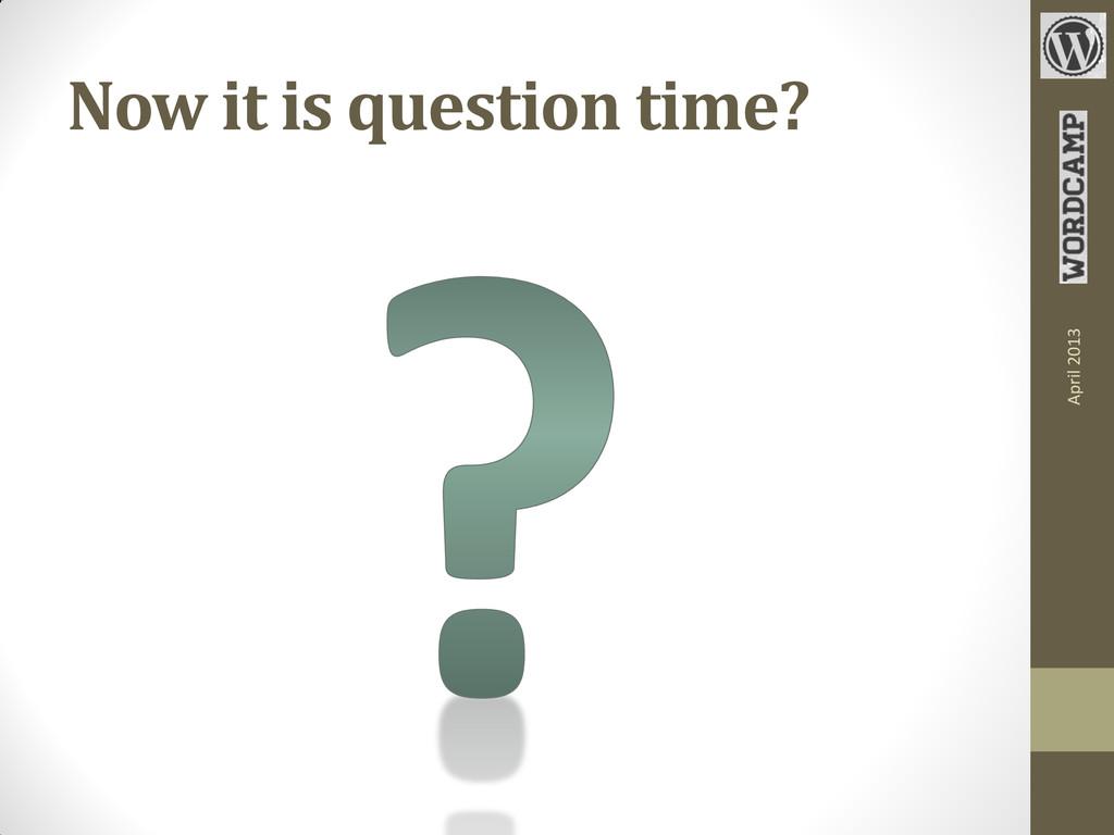 Now it is question time? April 2013
