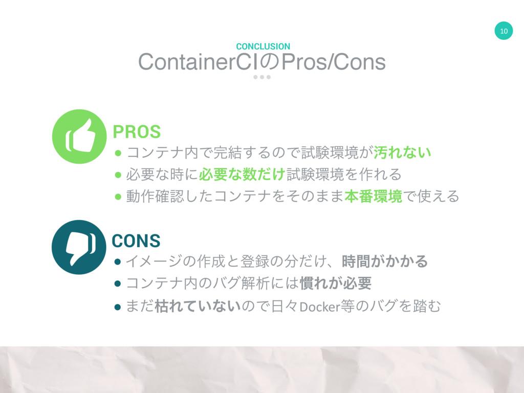 10 ContainerCIͷPros/Cons CONCLUSION PROS CONS ●...
