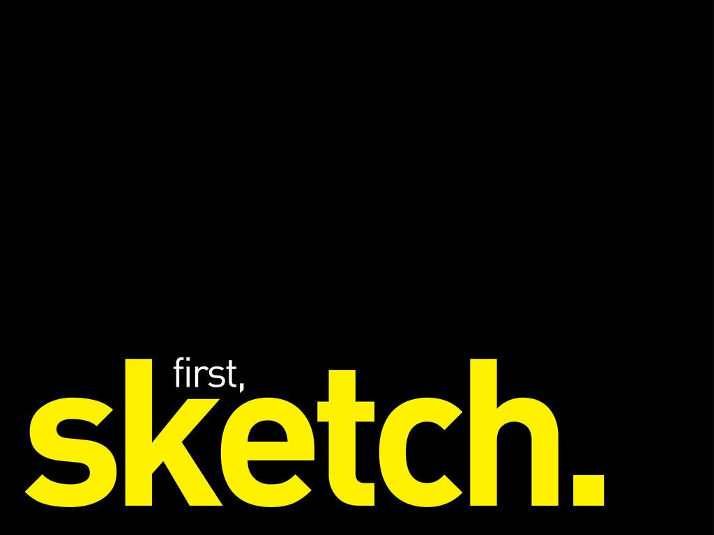 sketch. first,