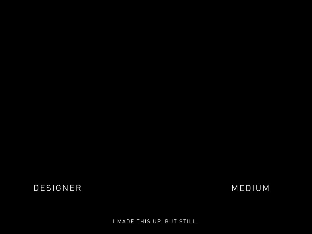DESIGNER MEDIUM I MADE THIS UP. BUT STILL.