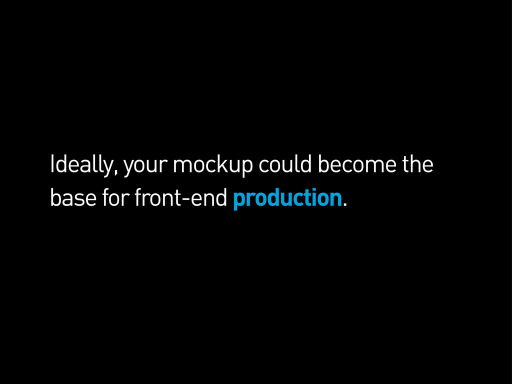 Ideally, your mockup could become the base for ...