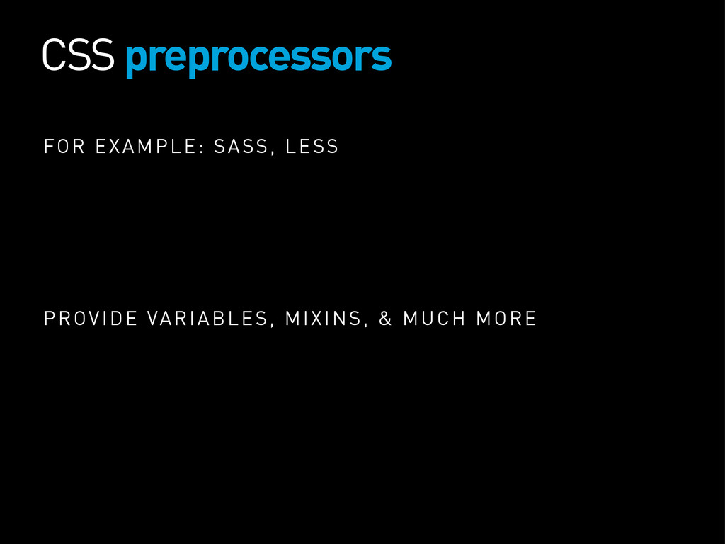CSS preprocessors FOR EXAMPLE: SASS, LESS PROVI...