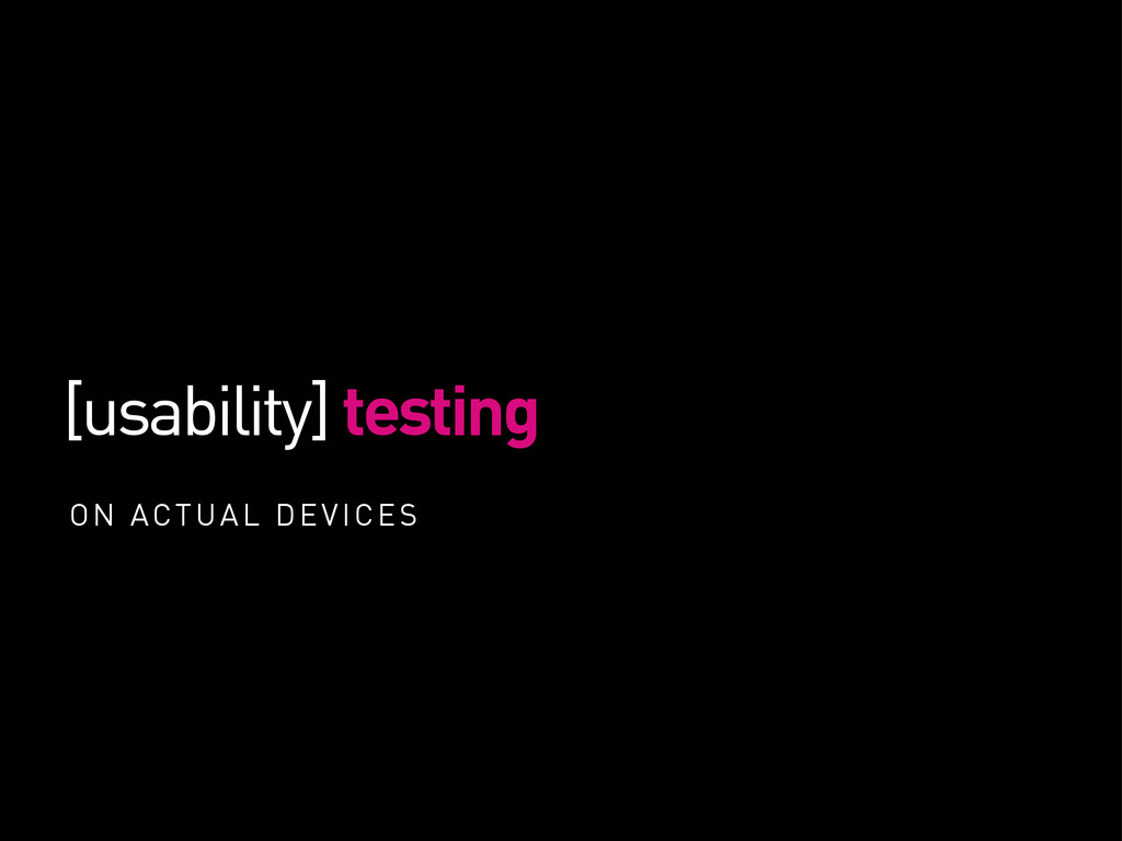 [usability] testing ON ACTUAL DEVICES