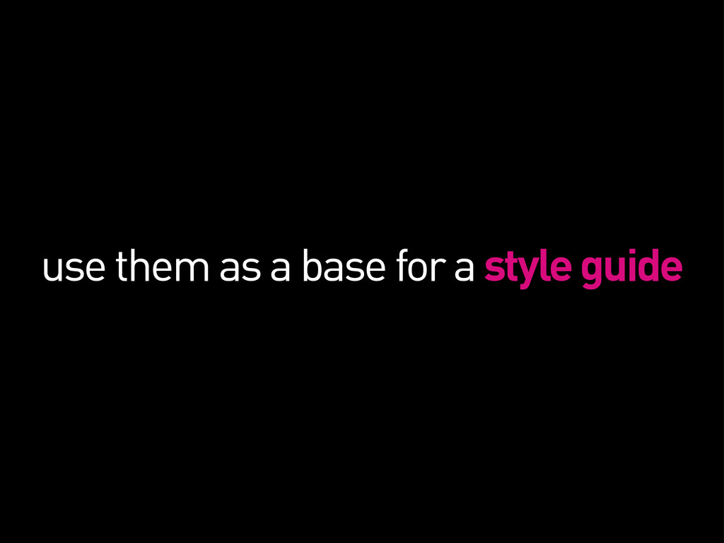 use them as a base for a style guide