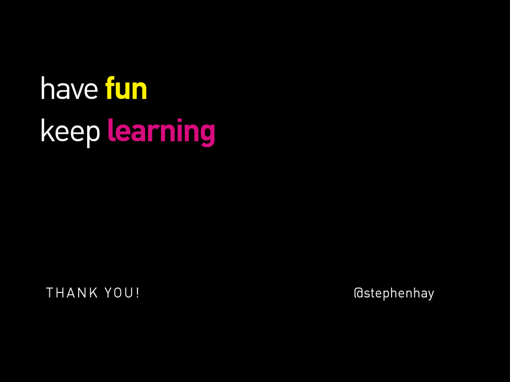 have fun keep learning THANK YOU! @stephenhay