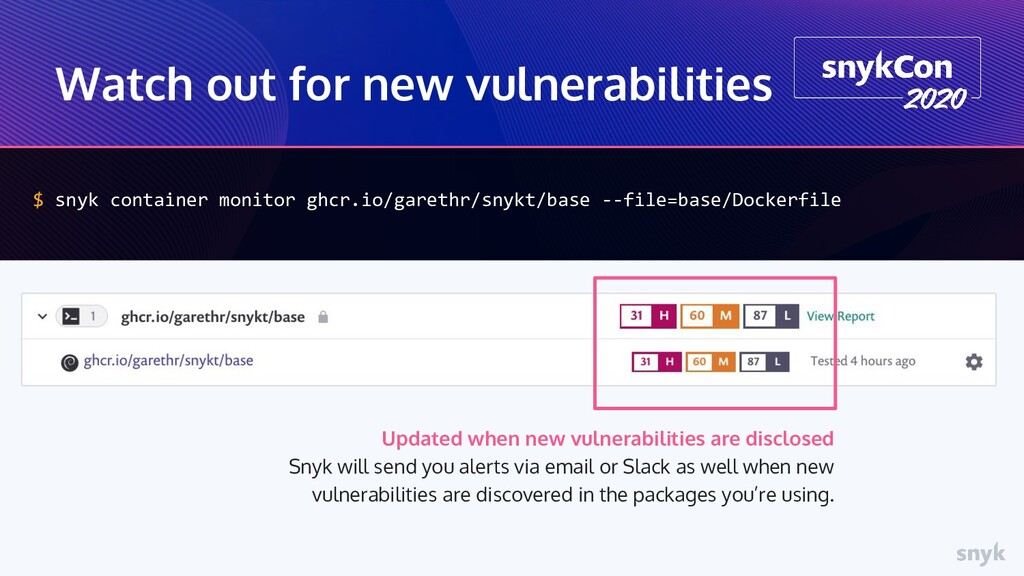 Watch out for new vulnerabilities $ snyk contai...