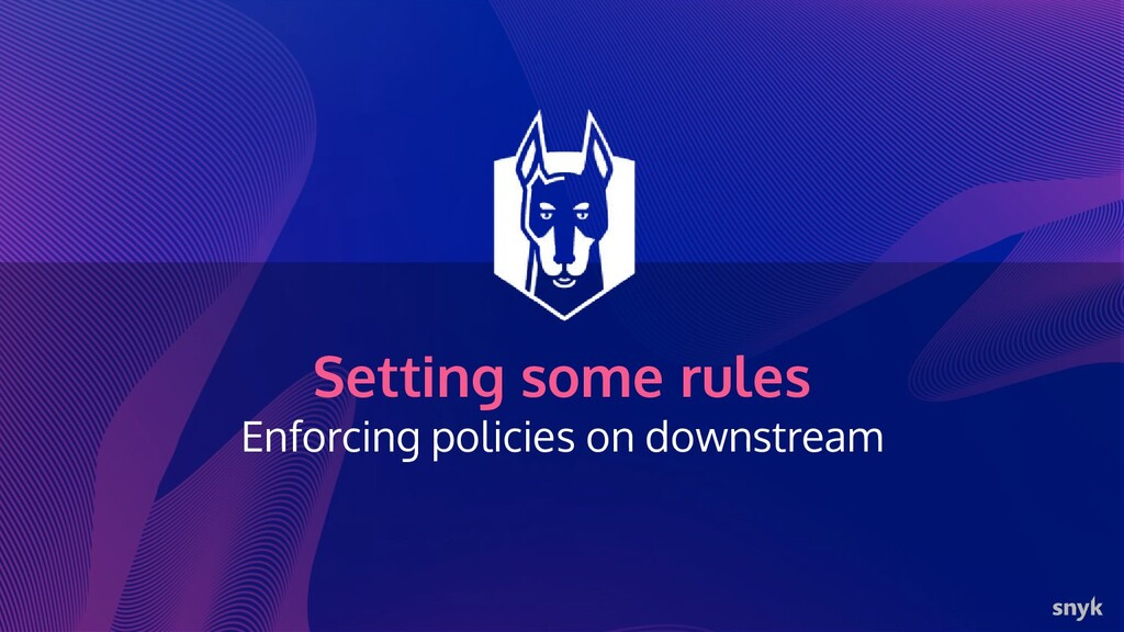 Setting some rules Enforcing policies on downst...