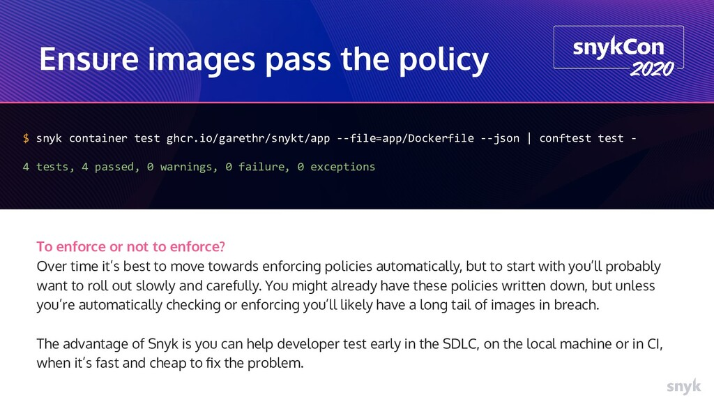 Ensure images pass the policy $ snyk container ...