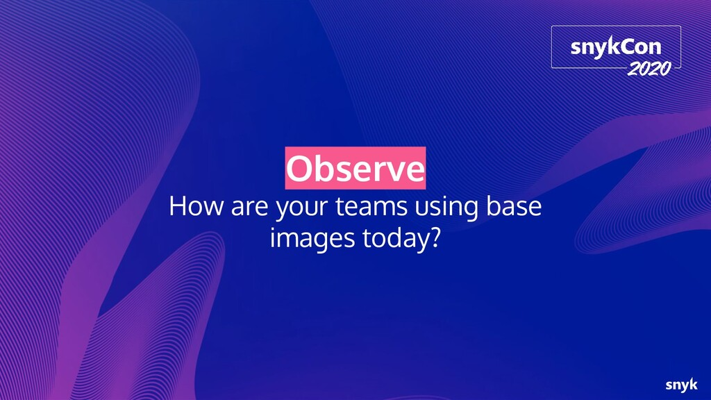Observe How are your teams using base images to...