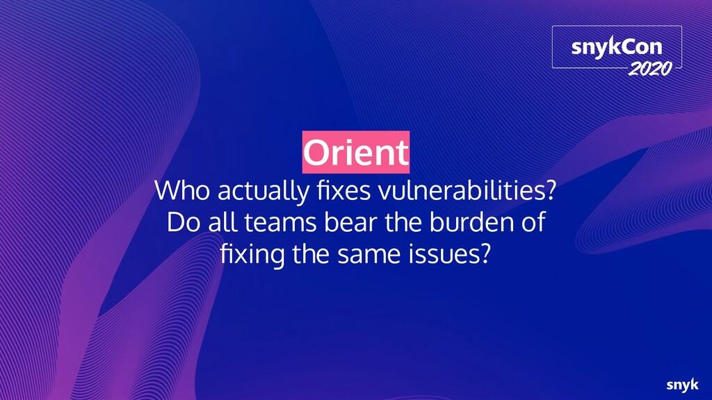 Orient Who actually fixes vulnerabilities? Do al...