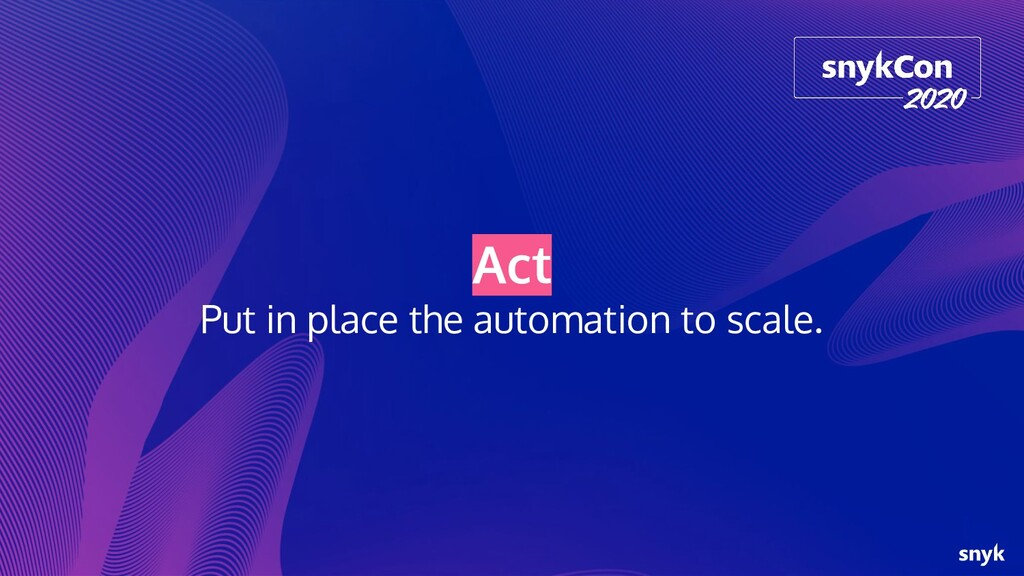 Act Put in place the automation to scale.