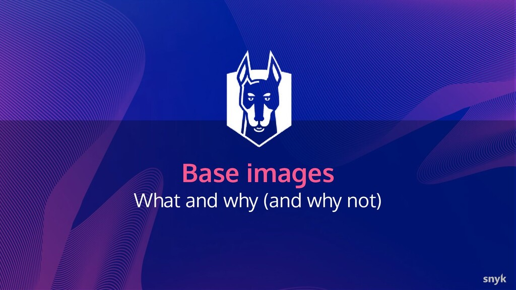 Base images What and why (and why not)