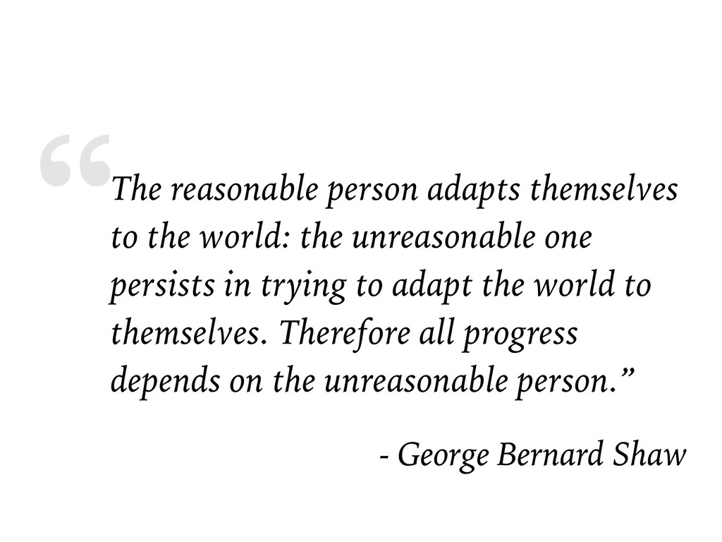 """The reasonable person adapts themselves to the..."