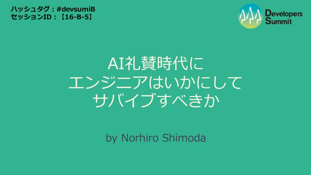 AI礼賛時代に エンジニアはいかにして サバイブすべきか by Norhiro Shimod...