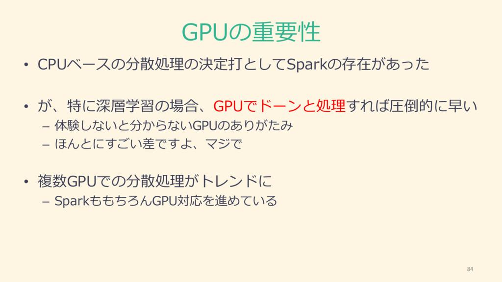 GPUの重要性 • CPUベースの分散処理理の決定打としてSparkの存在があった • が、特...