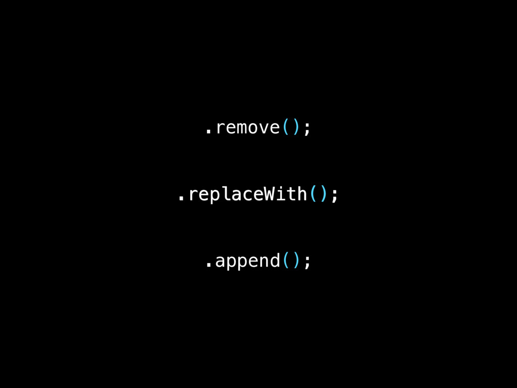 .remove(); .replaceWith(); .replaceWith(); .app...