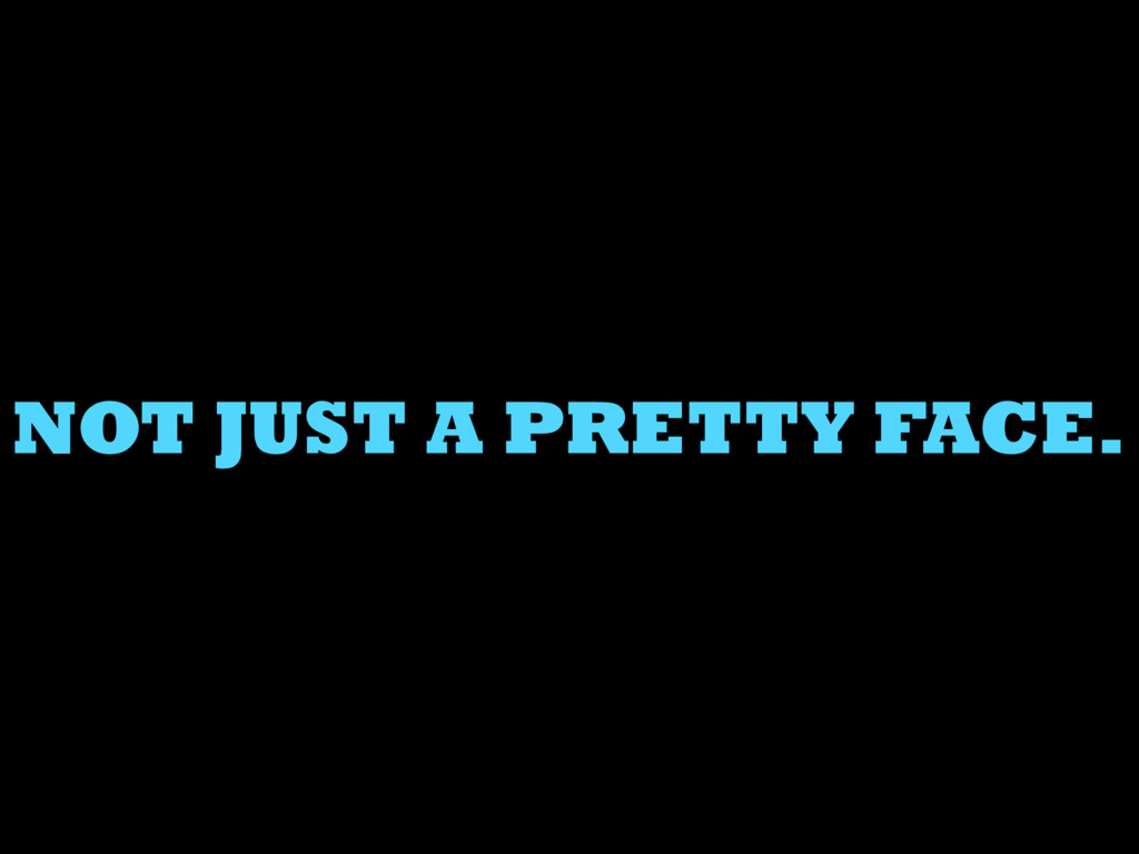 NOT JUST A PRETTY FACE.
