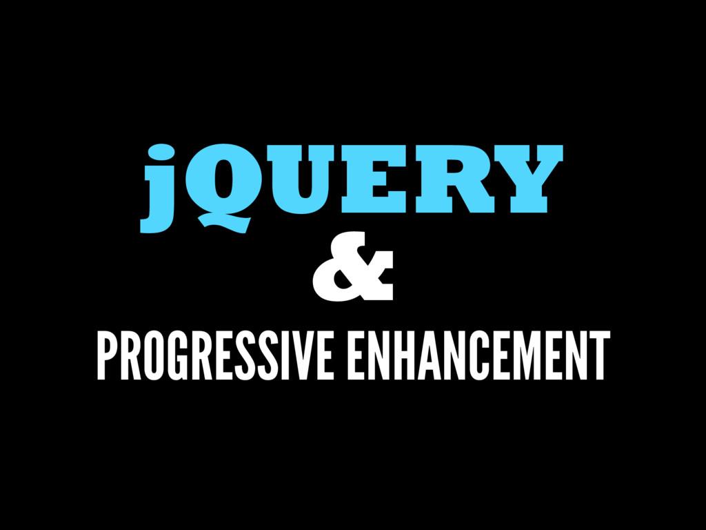 jQUERY & PROGRESSIVE ENHANCEMENT