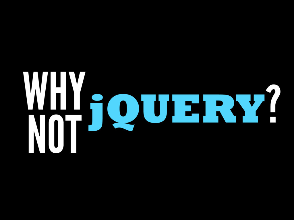 jQUERY? WHY NOT