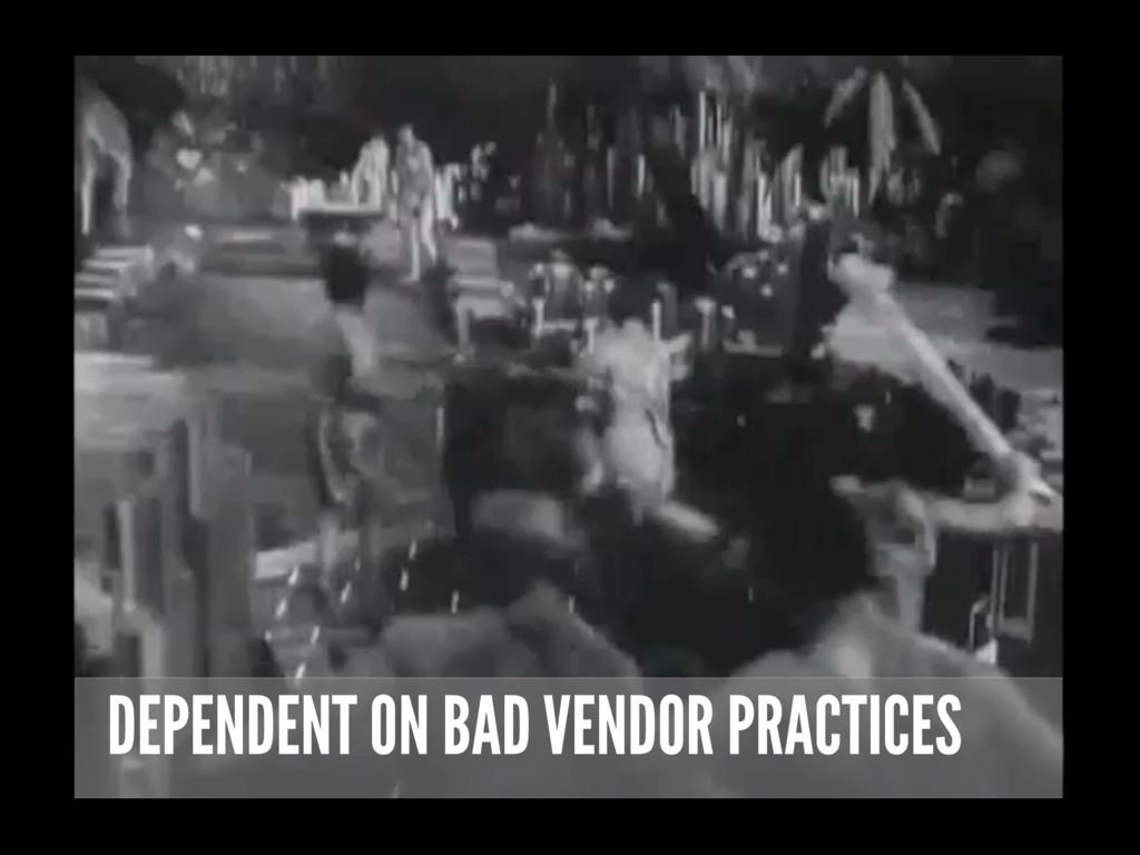 DEPENDENT ON BAD VENDOR PRACTICES