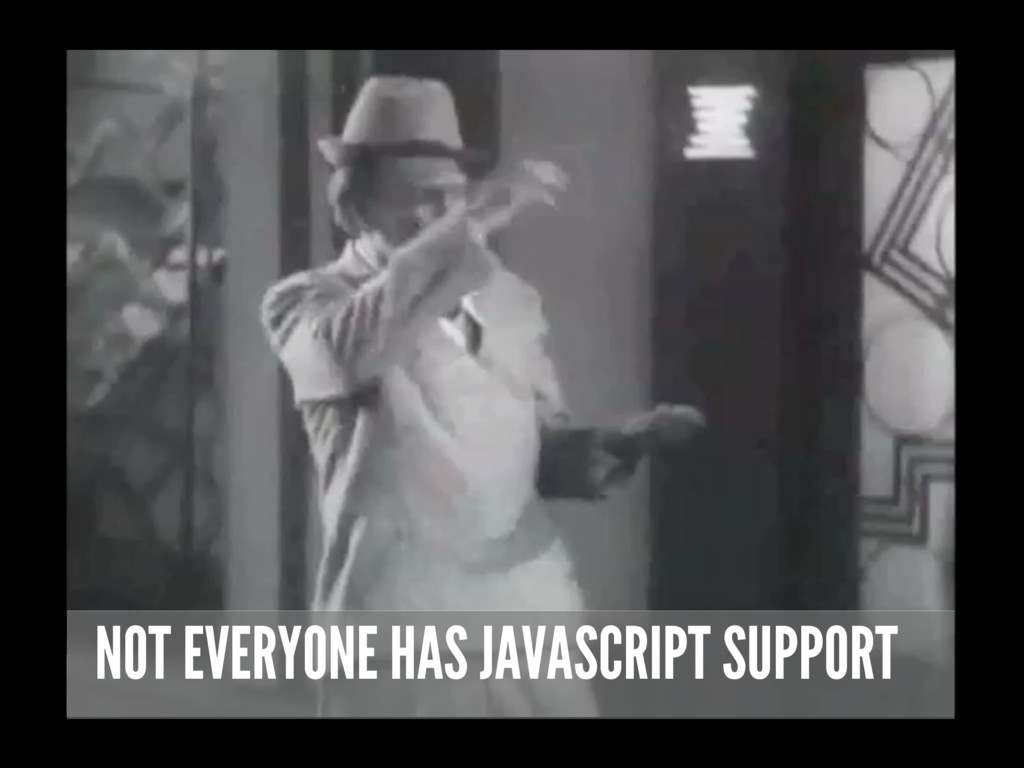 NOT EVERYONE HAS JAVASCRIPT SUPPORT