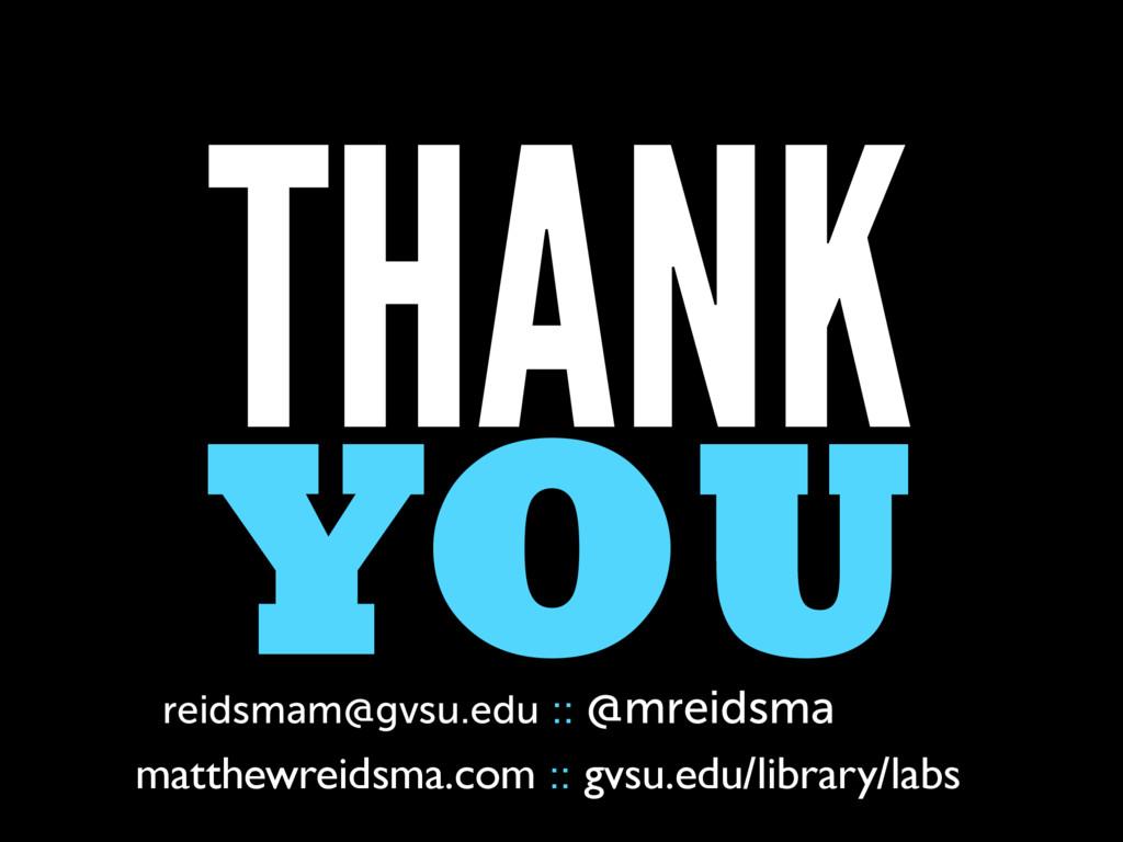 THANK YOU reidsmam@gvsu.edu :: @mreidsma matthe...