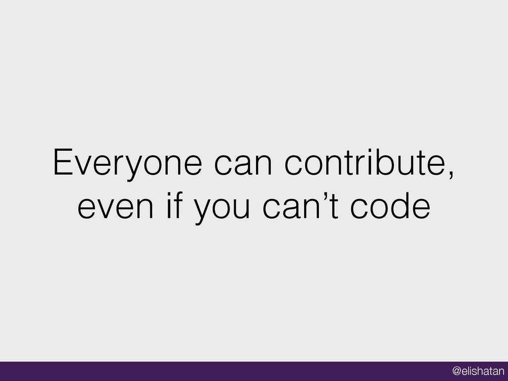 @elishatan Everyone can contribute, even if you...