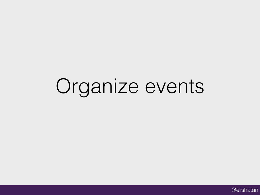 @elishatan Organize events