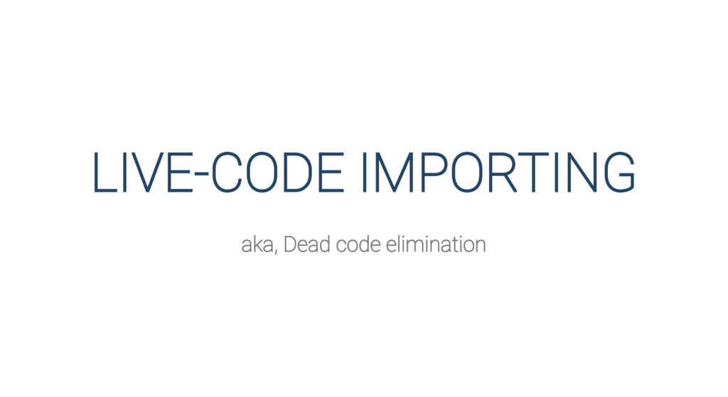 LIVE-CODE IMPORTING aka, Dead code elimination