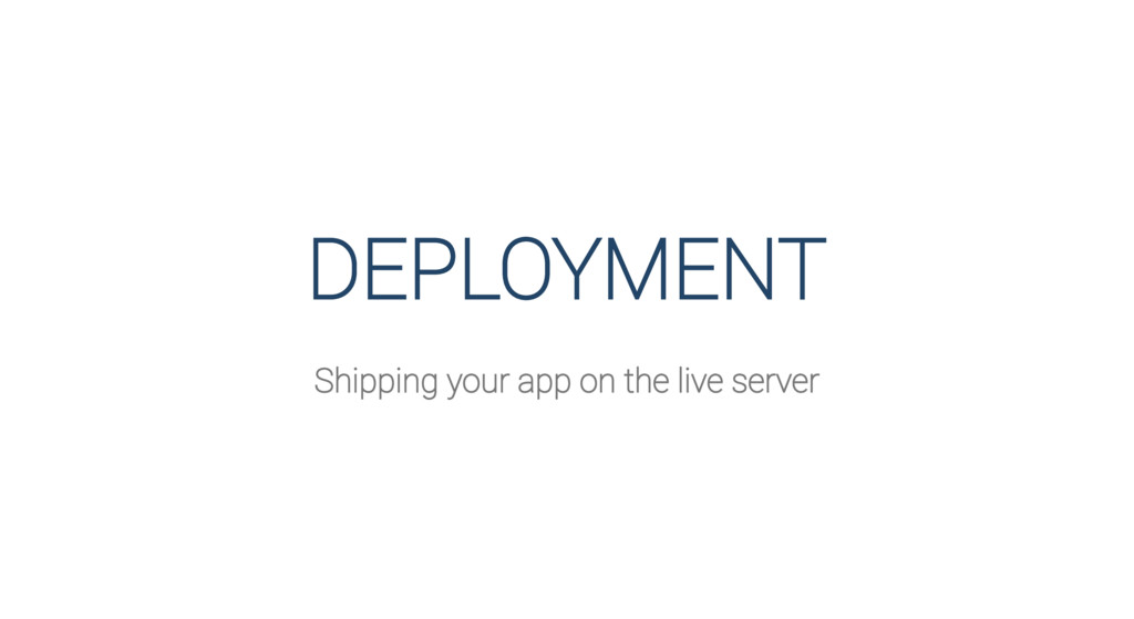 DEPLOYMENT Shipping your app on the live server
