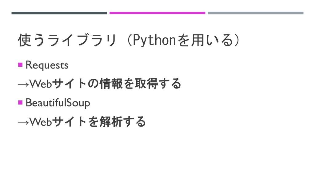 使うライブラリ(Pythonを用いる) ¡ Requests →Webサイトの情報を取得する ...