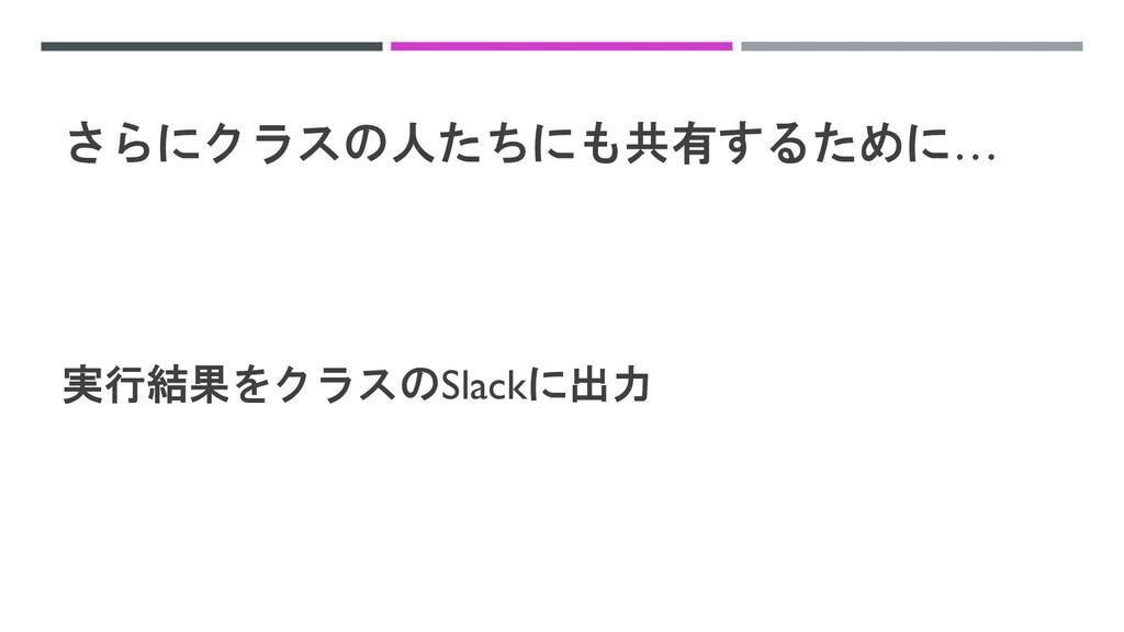 さらにクラスの人たちにも共有するために… 実行結果をクラスのSlackに出力