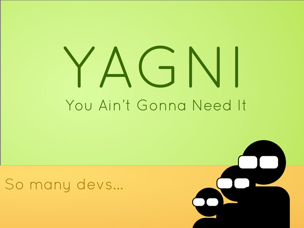 YAGNI You Ain't Gonna Need It So many devs...