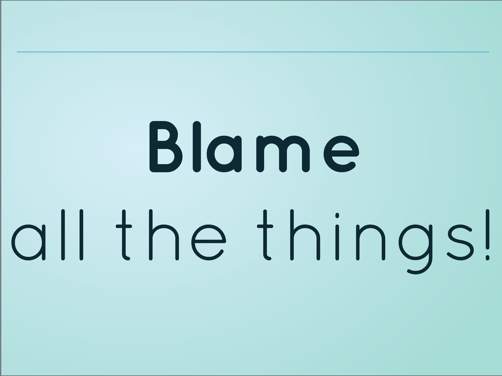 Blame all the things!