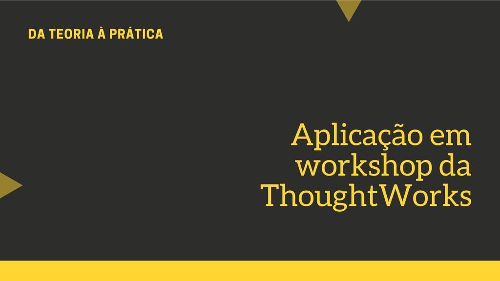 DA TEORIA À PRÁTICA Aplicação em workshop da Th...