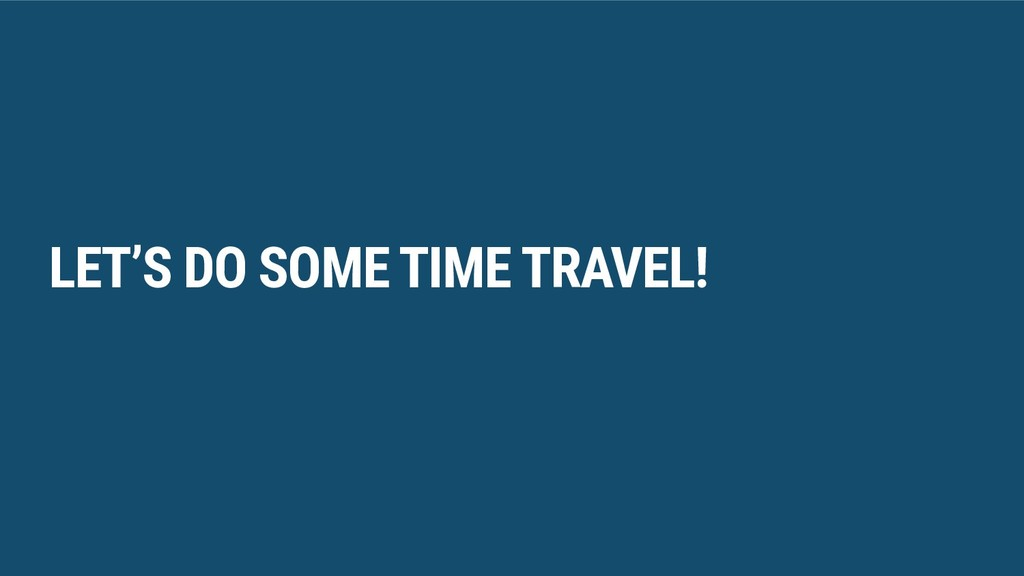 LET'S DO SOME TIME TRAVEL!
