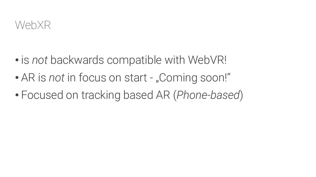WebXR • is not backwards compatible with WebVR!...